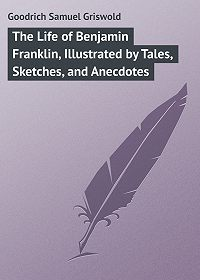 Samuel Goodrich -The Life of Benjamin Franklin, Illustrated by Tales, Sketches, and Anecdotes