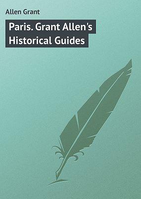 Paris. Grant Allen's Historical Guides