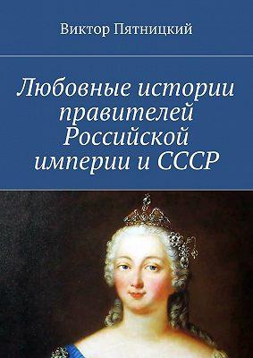 Любовные истории правителей Российской империи иСССР