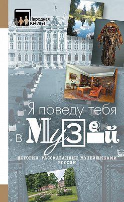 «Я поведу тебя в музей…» Истории, рассказанные музейщиками России