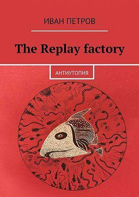 The Replay factory. АнтиутопиЯ