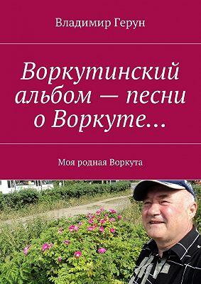 Воркутинский альбом– песни оВоркуте… Моя родная Воркута