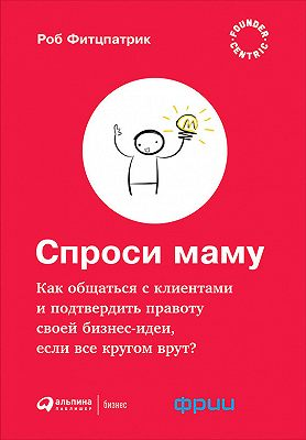Спроси маму: Как общаться с клиентами и подтвердить правоту своей бизнес-идеи, если все кругом врут?