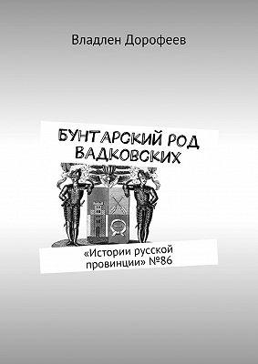 Бунтарский род Вадковских. «Истории русской провинции»№ 86