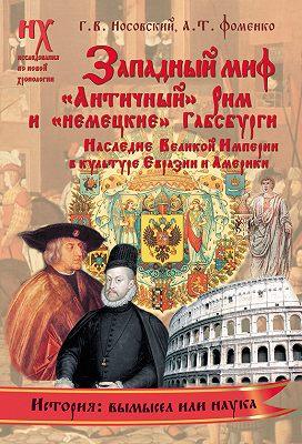Западный миф. «Античный» Рим и «немецкие» Габсбурги – это отражения Русско-Ордынской истории XIV–XVII веков. Наследие Великой Империи в культуре Евразии и Америки