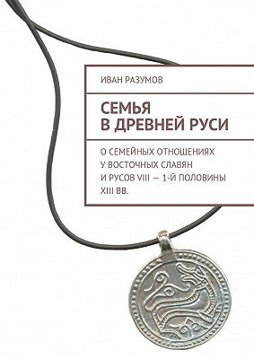 Семья вДревнейРуси. Осемейных отношениях увосточных славян ирусовVIII– 1-й половины XIIIвв.