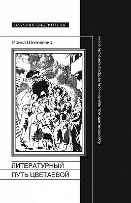 Литературный путь Цветаевой. Идеология, поэтика, идентичность автора в контексте эпохи