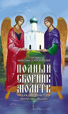 Помощь небесных покровителей. Полный сборник молитв на каждый день года (молитвы общие)
