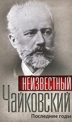 Неизвестный Чайковский. Последние годы