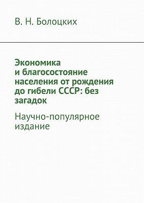 Экономика иблагосостояние населения отрождения догибели СССР: без загадок. Научно-популярное издание