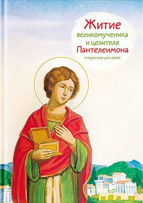 Житие святого великомученика и целителя Пантелеимона в пересказе для детей